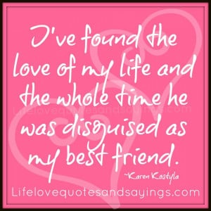 ... my life and the whole time he was disguised as my best friend. ~Karen
