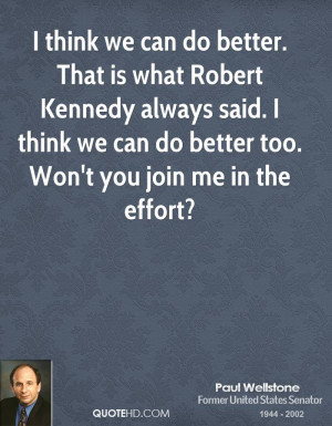 do better. That is what Robert Kennedy always said. I think we can do ...