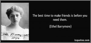 The best time to make friends is before you need them. - Ethel ...
