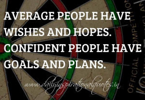 Average people have wishes and hopes. Confident people have goals and ...