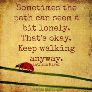Sometimes the path can seem a bit lonely. That's okay. Keep walking ...