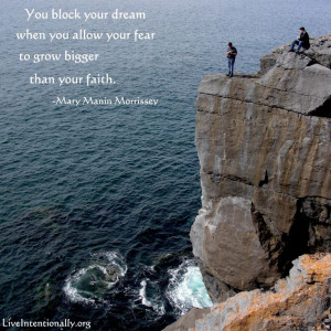 ... allow your fear to grow bigger than your faith. -Mary Manin Morrissey