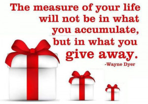 The measure of your life will not be in what you accumulate, but in ...