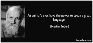 ... animal's eyes have the power to speak a great language. - Martin Buber