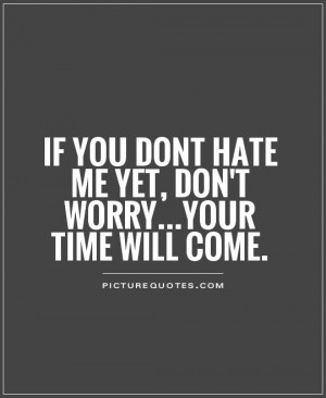 If You Dont Hate Me Yet, Don't Worry...your Time Will Come Quote ...