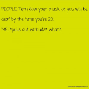PEOPLE: Turn dow your music or you will be deaf by the time you're 20 ...