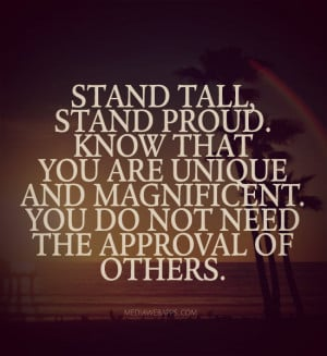 Stand tall, stand proud. Know that you are unique and magnificent. You ...