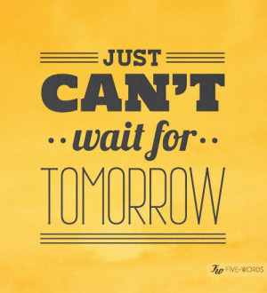 just can t wait for tomorrow