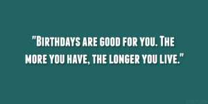 Birthdays are good for you. The more you have, the longer you live ...