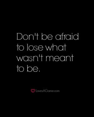 Dont-be-afraid-to-lose-what-wasnt-meant-to-be..jpg