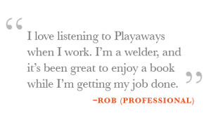 love listening to Playaways when I work. I'm a welder, and it's been ...