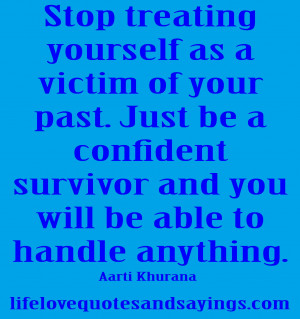 Stop treating yourself as a victim of your past. Just be a confident ...