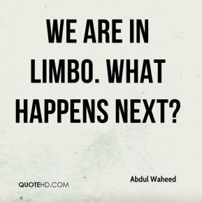 Abdul Waheed - We are in limbo. What happens next?