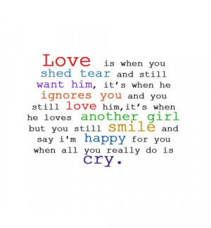 Love is when you shed tear and still want him,