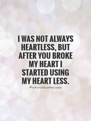 ... you broke my heart I started using my heart less Picture Quote #1
