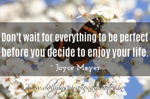 ... to be perfect before you decide to enjoy your life. ~ Joyce Meyer