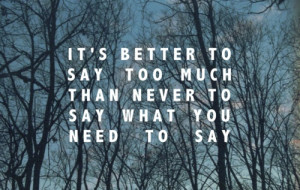 It's better to say too much than never to say what you need to say.