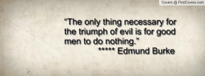 """... triumph of evil is for good men to do nothing."""" ***** Edmund Burke"""