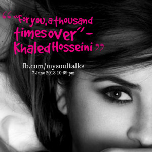 """Quotes Picture: """"for you, a thousand times over"""" khaled hosseini"""