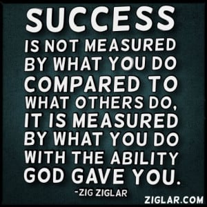 by what you do compared to what others do, it is measured by what you ...