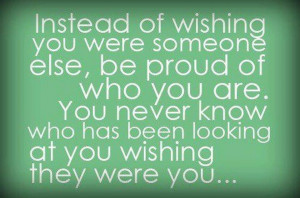 instead of wishing you were someone else be proud of who you are you ...