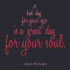 Bad Day For Your Ego Is A Great Day For Your Soul. - Ego Quote