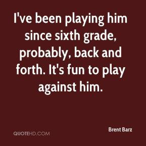 sixth grade, probably, back and forth. It's fun to play against him ...