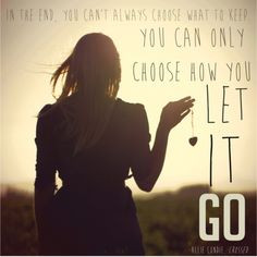 ... . You can only choose how you let it go.