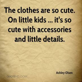Ashley Olsen - The clothes are so cute. On little kids ... it's so ...