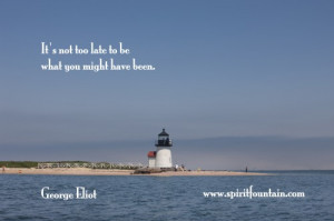 ... not too late to be what you might have been ~ Inspirational Quote