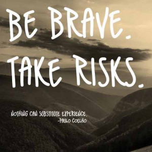 Be Brave. Take Risks. Nothing can substitute experience.""