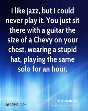 Dave Mustaine - I like jazz, but I could never play it. You just sit ...