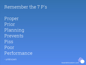 ... the 7 P's Proper Prior Planning Prevents Piss Poor Performance