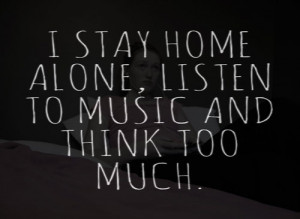 stay home alone, listen to music, and think too much.