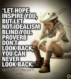 Let hope inspire you, but let not idealism blind you. Don't look back ...