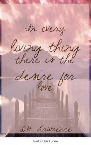 Quotes about love - In every living thing there is the desire for love ...
