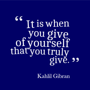 It is when you give of yourself that you truly give.