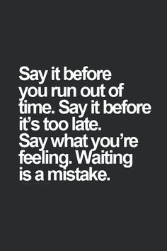 say it before you run out of time. say it before its too late. say ...