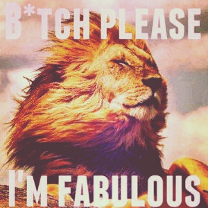tch please...I'm fabulous #lion #leo: Plea I M Fabulous, Fabulous ...
