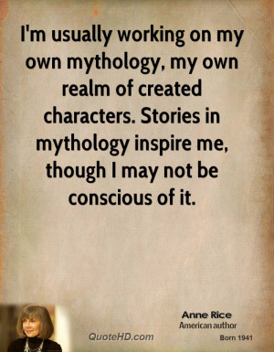 usually working on my own mythology, my own realm of created ...