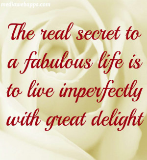 The real secret to a fabulous life is to live imperfectly with great ...