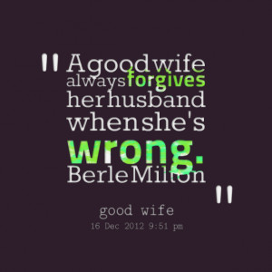 Quotes Picture: a good wife always forgives her husband when she's ...