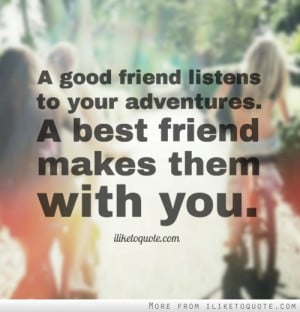 good friend listens to your adventures. A best friend makes them ...