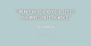 ... is your impression to the world. - Taylor Momsen at Lifehack Quotes