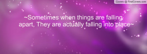 Sometimes when things are falling apart, They are actually falling ...