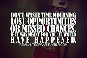 Don't waste time mourning lost opportunities or missed changes. If it ...