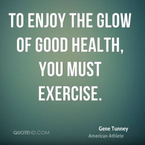 Gene Tunney - To enjoy the glow of good health, you must exercise.