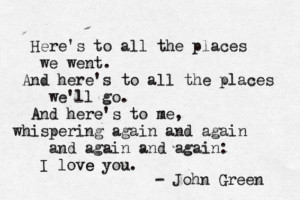 quote:Here's to all the places we went... - John Green ()