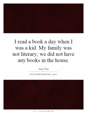 read a book a day when I was a kid. My family was not literary; we ...