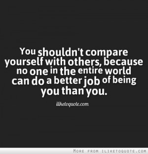 You shouldn't compare yourself with others, because no one in the ...
